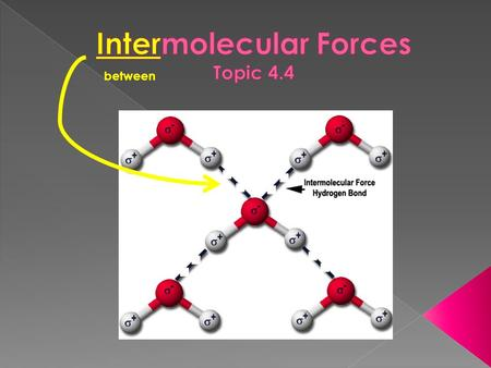 Between.  Intra- › strong forces that hold the atoms in a molecule together  takes 464 kJ/mol to break the H-O bonds within a water molecule › responsible.
