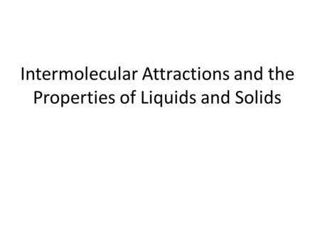 Intermolecular Attractions and the Properties of Liquids and Solids.