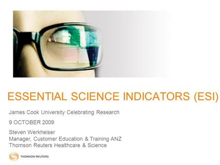 ESSENTIAL SCIENCE INDICATORS (ESI) James Cook University Celebrating Research 9 OCTOBER 2009 Steven Werkheiser Manager, Customer Education & Training ANZ.