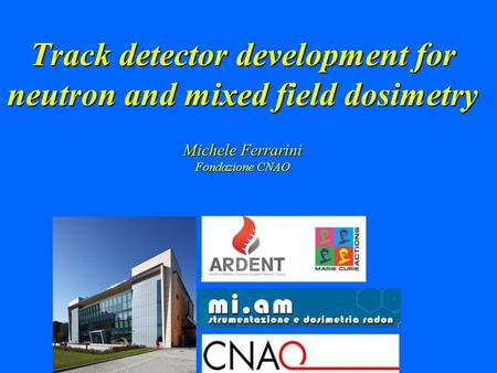 Track detector development for neutron and mixed field dosimetry Michele Ferrarini Fondazione CNAO.