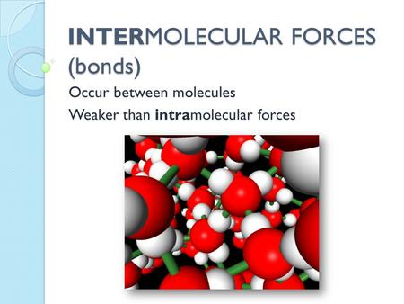 INTERMOLECULAR FORCES (bonds) Occur between molecules Weaker than intramolecular forces.