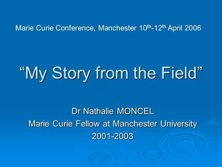 """My Story from the Field"" Dr Nathalie MONCEL Marie Curie Fellow at Manchester University 2001-2003 Marie Curie Conference, Manchester 10 th -12 th April."