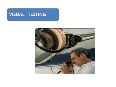 VISUAL TESTING. Definition Visual inspection is the process of examination and evaluation of systems and components by use of human sensory systems aided.