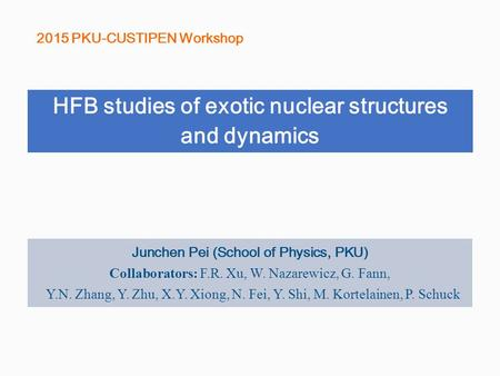 HFB studies of exotic nuclear structures and dynamics 2015 PKU-CUSTIPEN Workshop Junchen Pei (School of Physics, PKU) Collaborators: F.R. Xu, W. Nazarewicz,