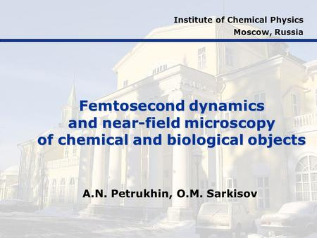 Femtosecond dynamics and near-field microscopy of chemical and biological objects A.N. Petrukhin, O.M. Sarkisov Institute of Chemical Physics Moscow, Russia.