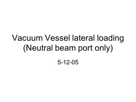 Vacuum Vessel lateral loading (Neutral beam port only) 5-12-05.