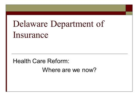 Delaware Department of Insurance Health Care Reform: Where are we now?