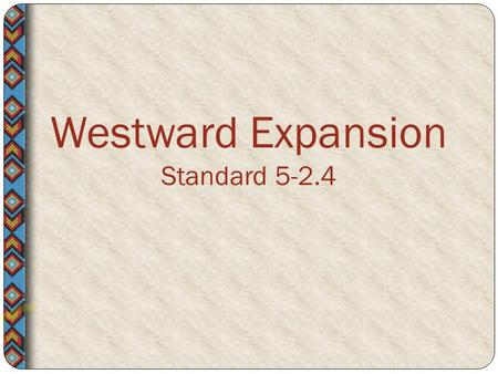 Westward Expansion Standard 5-2.4. Although the journey West often required groups of people to help one another, settlement also brought conflict among.