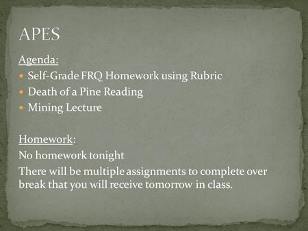 Agenda: Self-Grade FRQ Homework using Rubric Death of a Pine Reading Mining Lecture Homework: No homework tonight There will be multiple assignments to.