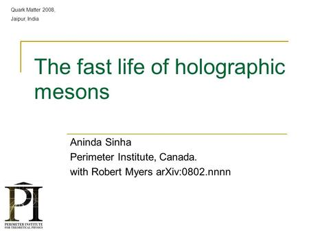 The fast life of holographic mesons Aninda Sinha Perimeter Institute, Canada. with Robert Myers arXiv:0802.nnnn Quark Matter 2008, Jaipur, India.