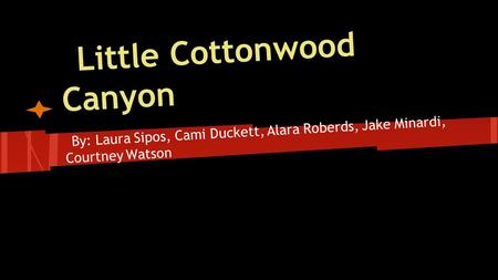 Little Cottonwood Canyon By: Laura Sipos, Cami Duckett, Alara Roberds, Jake Minardi, Courtney Watson.