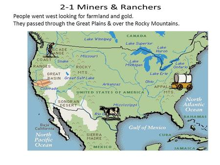 People went west looking for farmland and gold. They passed through the Great Plains & over the Rocky Mountains.