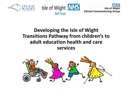 Developing the Isle of Wight Transitions Pathway from children's to adult education health and care services.