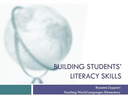 BUILDING STUDENTS' LITERACY SKILLS Rosanne Zeppieri Teaching World Languages: Elementary.