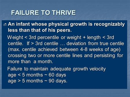 FAILURE TO THRIVE  An infant whose physical growth is recognizably less than that of his peers. Weight 3rd centile … deviation from true centile (max.