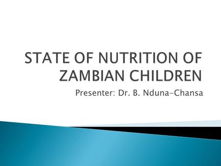Presenter: Dr. B. Nduna-Chansa.  Good nutrition is essential for healthy and active lives and has direct bearing on intellectual capacity  This impacts.
