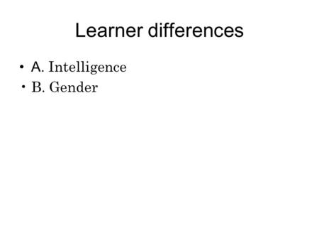 Learner differences A. Intelligence B. Gender. Intelligence What is intelligence? Intelligence: one trait or more? Gardner's theory of multiple intelligence.