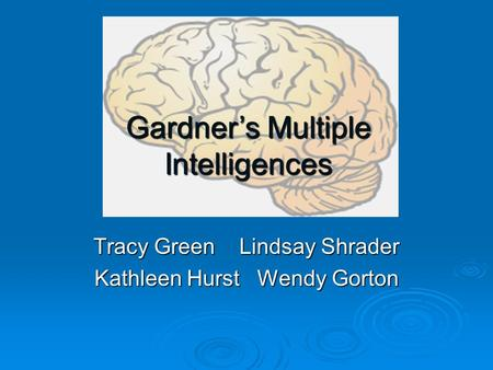 Tracy Green Lindsay Shrader Kathleen Hurst Wendy Gorton Gardner's Multiple Intelligences.