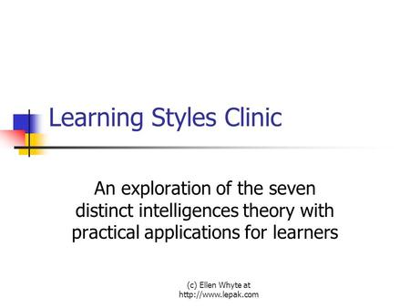 (c) Ellen Whyte at  Learning Styles Clinic An exploration of the seven distinct intelligences theory with practical applications for.
