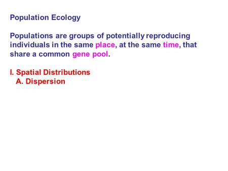 Population Ecology Populations are groups of potentially reproducing individuals in the same place, at the same time, that share a common gene pool. I.