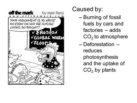 Caused by: –Burning of fossil fuels by cars and factories – adds CO 2 to atmosphere –Deforestation – reduces photosynthesis and the uptake of CO 2 by plants.