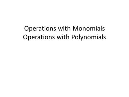 Operations with Monomials Operations with Polynomials.