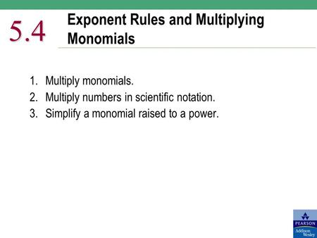 Exponent Rules and Multiplying Monomials 5.4 1.Multiply monomials. 2.Multiply numbers in scientific notation. 3.Simplify a monomial raised to a power.