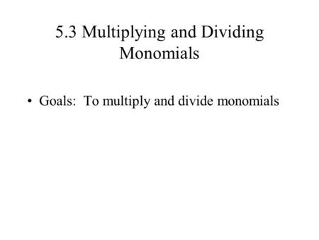 5.3 Multiplying and Dividing Monomials Goals: To multiply and divide monomials.