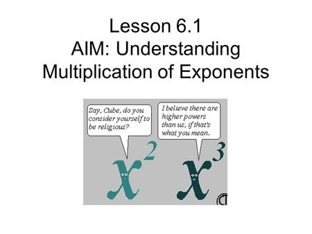 Lesson 6.1 AIM: Understanding Multiplication of Exponents.