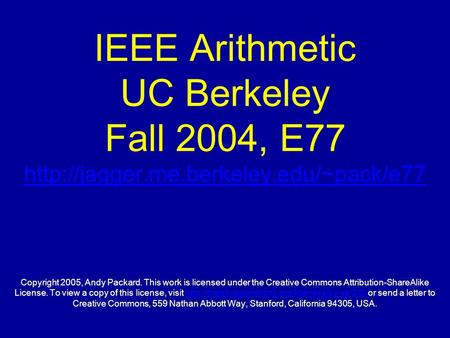 IEEE Arithmetic UC Berkeley Fall 2004, E77  Copyright 2005, Andy Packard. This work is licensed under the Creative.
