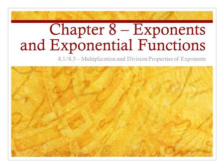 Chapter 8 – Exponents and Exponential Functions 8.1/8.3 – Multiplication and Division Properties of Exponents.