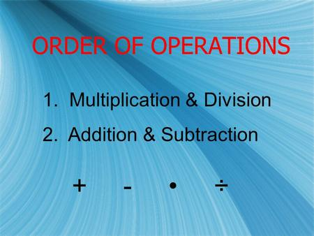 ORDER OF OPERATIONS 1. Multiplication & Division 2. Addition & Subtraction + - ÷