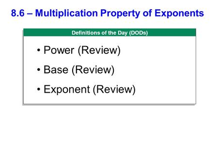 Definitions of the Day (DODs) 8.6 – Multiplication Property of Exponents Power (Review) Base (Review) Exponent (Review)