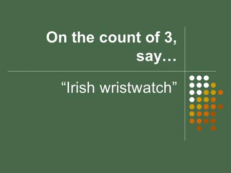 "On the count of 3, say… ""Irish wristwatch"". Warm ups 1.Solve the system of equations: 3x + 5y = 11 2x + 3y = 7 2.What percent of 16 is 5.12? 3.Find the."
