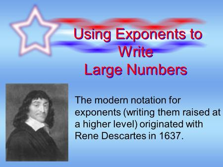 Using Exponents to Write Large Numbers The modern notation for exponents (writing them raised at a higher level) originated with Rene Descartes in 1637.