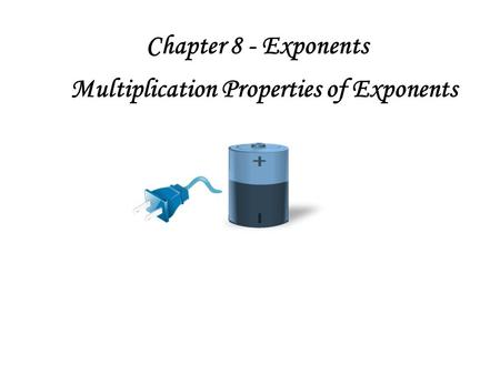Chapter 8 - Exponents Multiplication Properties of Exponents.