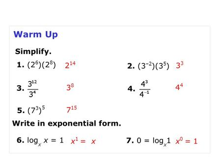 Warm Up 2. (3 –2 )(3 5 ) 2 143 3838 1. (2 6 )(2 8 ) 3. 4. 5. (7 3 ) 5 7 15 4 Simplify. Write in exponential form. x 0 = 1 6. log x x = 1 x 1 = x 7. 0 =