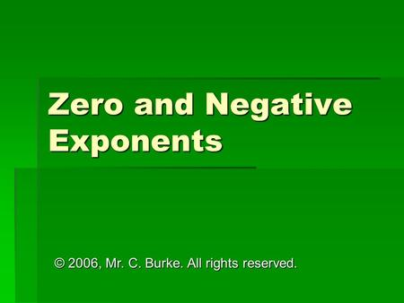 Zero and Negative Exponents © 2006, Mr. C. Burke. All rights reserved.