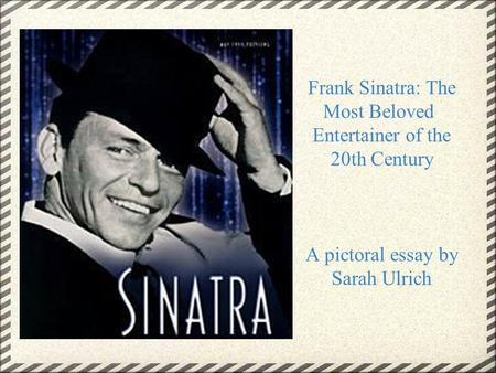 Frank Sinatra: The Most Beloved Entertainer of the 20th Century A pictoral essay by Sarah Ulrich.