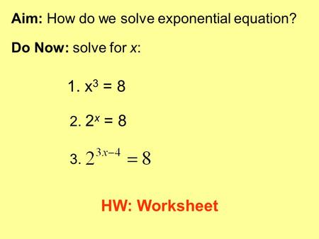 1. x3 = 8 HW: Worksheet Aim: How do we solve exponential equation?