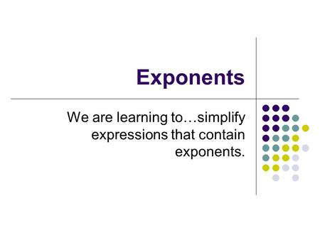 Exponents We are learning to…simplify expressions that contain exponents.