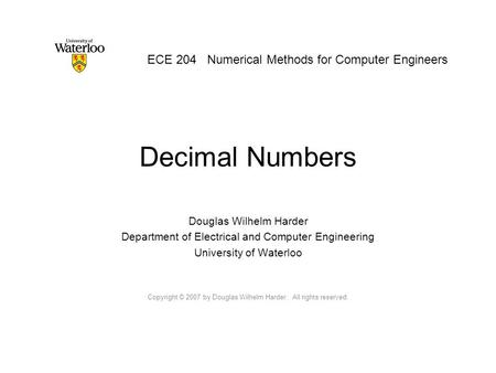Decimal Numbers Douglas Wilhelm Harder Department of Electrical and Computer Engineering University of Waterloo Copyright © 2007 by Douglas Wilhelm Harder.