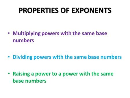 PROPERTIES OF EXPONENTS Multiplying powers with the same base numbers Dividing powers with the same base numbers Raising a power to a power with the same.
