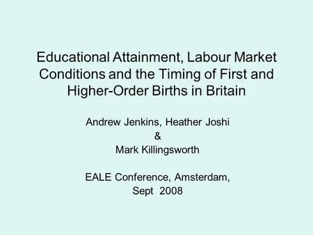 Educational Attainment, Labour Market Conditions and the Timing of First and Higher-Order Births in Britain Andrew Jenkins, Heather Joshi & Mark Killingsworth.