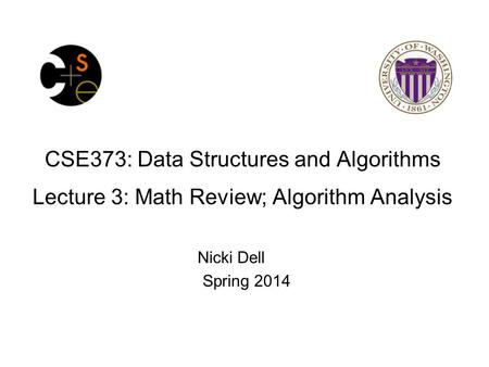 CSE373: Data Structures and Algorithms Lecture 3: Math Review; Algorithm Analysis Nicki Dell Spring 2014.