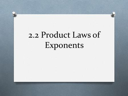 2.2 Product Laws of Exponents. 2.2 Objectives O To model behavior of exponents using function machines O To understand and apply the product laws of exponents.