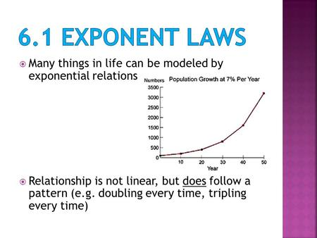  Many things in life can be modeled by exponential relations  Relationship is not linear, but does follow a pattern (e.g. doubling every time, tripling.