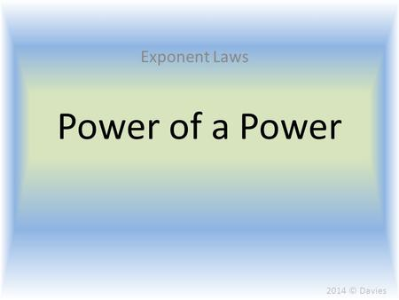 Power of a Power Exponent Laws 2014 © Davies. When multiplying two terms with the same base we previously learned that the base would remain the same.