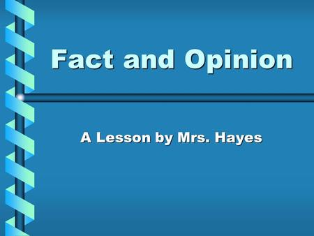 Fact and Opinion A Lesson by Mrs. Hayes.