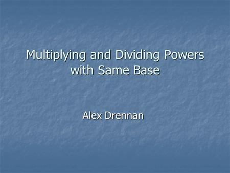 Multiplying and Dividing Powers with Same Base Alex Drennan.
